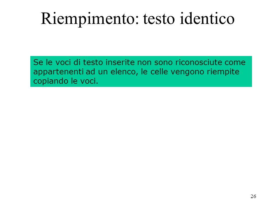 26 Riempimento: testo identico Se le voci di testo inserite non sono riconosciute come appartenenti ad un elenco, le celle vengono riempite copiando le voci.