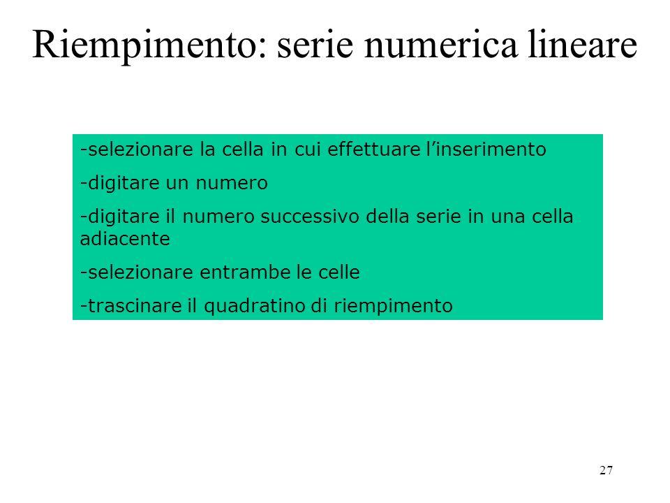 27 Riempimento: serie numerica lineare -selezionare la cella in cui effettuare linserimento -digitare un numero -digitare il numero successivo della serie in una cella adiacente -selezionare entrambe le celle -trascinare il quadratino di riempimento