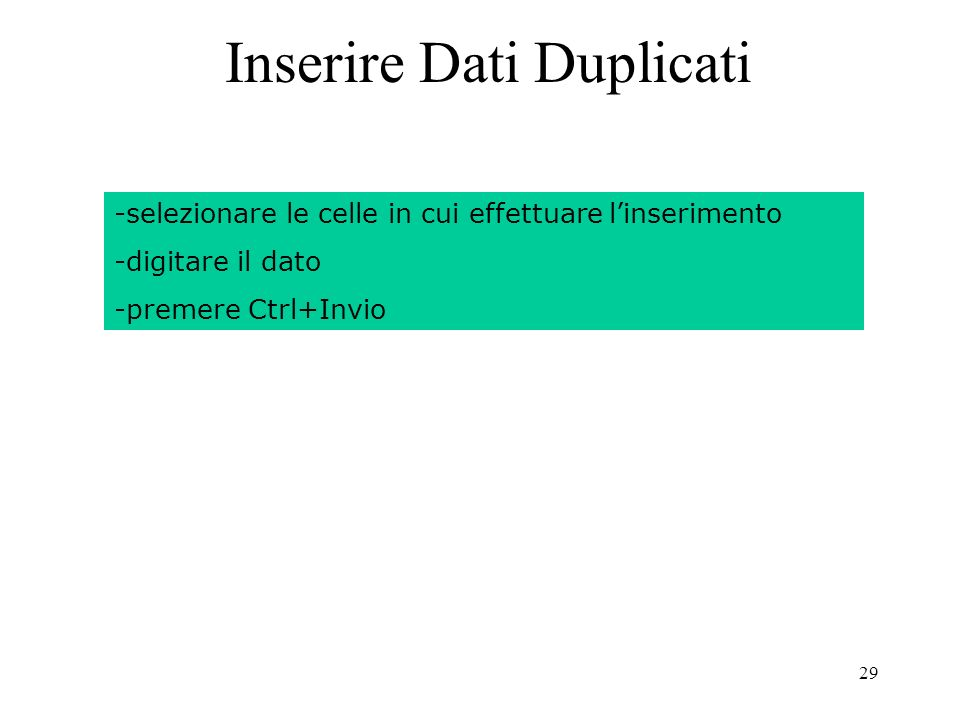 29 Inserire Dati Duplicati -selezionare le celle in cui effettuare linserimento -digitare il dato -premere Ctrl+Invio