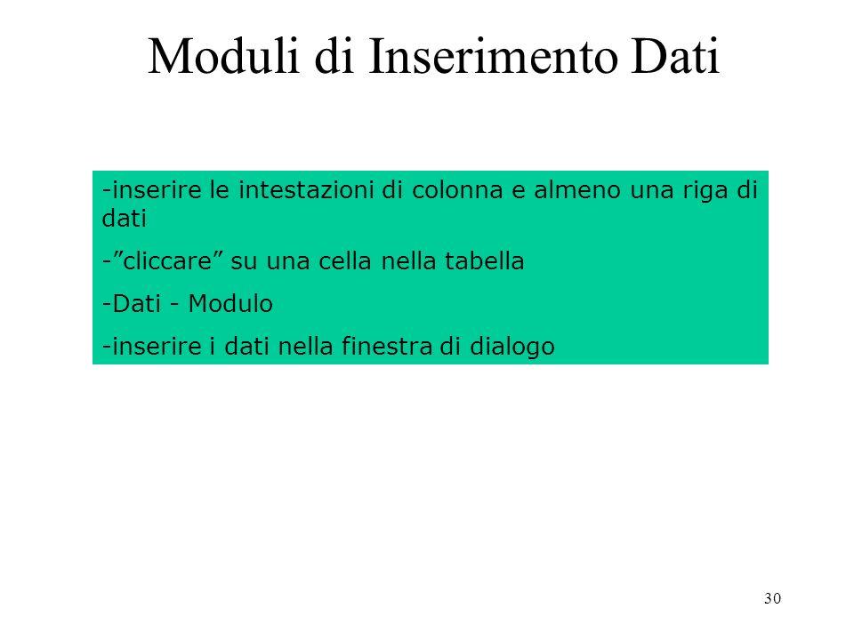 30 Moduli di Inserimento Dati -inserire le intestazioni di colonna e almeno una riga di dati -cliccare su una cella nella tabella -Dati - Modulo -inserire i dati nella finestra di dialogo