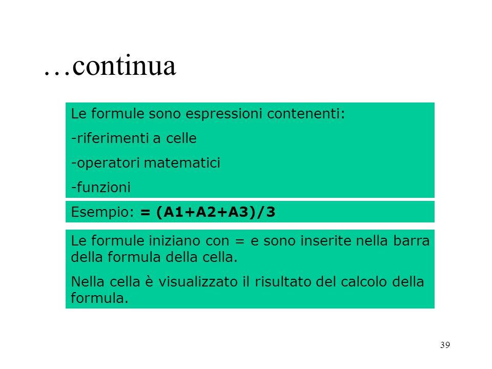 39 …continua Le formule sono espressioni contenenti: -riferimenti a celle -operatori matematici -funzioni Esempio: = (A1+A2+A3)/3 Le formule iniziano con = e sono inserite nella barra della formula della cella.