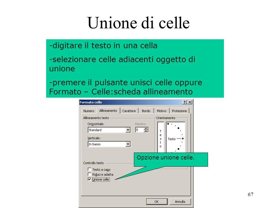 67 Unione di celle -digitare il testo in una cella -selezionare celle adiacenti oggetto di unione -premere il pulsante unisci celle oppure Formato – Celle:scheda allineamento Opzione unione celle.