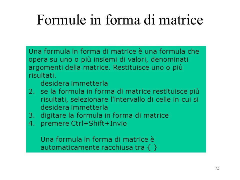 75 Formule in forma di matrice Inserire una formula in forma di matrice: 1.se la formula in forma di matrice restituisce un solo risultato, fare clic sulla cella in cui si desidera immetterla 2.se la formula in forma di matrice restituisce più risultati, selezionare l intervallo di celle in cui si desidera immetterla 3.digitare la formula in forma di matrice 4.premere Ctrl+Shift+Invio Una formula in forma di matrice è automaticamente racchiusa tra { } Una formula in forma di matrice è una formula che opera su uno o più insiemi di valori, denominati argomenti della matrice.