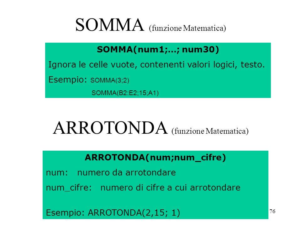 76 SOMMA (funzione Matematica) SOMMA(num1;…; num30) Ignora le celle vuote, contenenti valori logici, testo.
