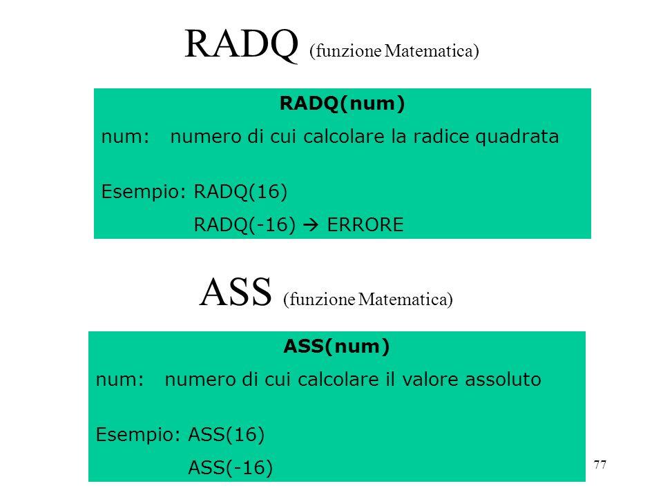 77 RADQ (funzione Matematica) RADQ(num) num: numero di cui calcolare la radice quadrata Esempio: RADQ(16) RADQ(-16) ERRORE ASS (funzione Matematica) ASS(num) num: numero di cui calcolare il valore assoluto Esempio: ASS(16) ASS(-16)