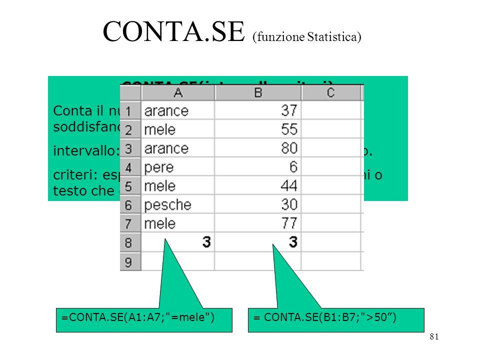 81 CONTA.SE (funzione Statistica) CONTA.SE(intervallo;criteri) Conta il numero di celle in un intervallo che soddisfano un criterio specificato.
