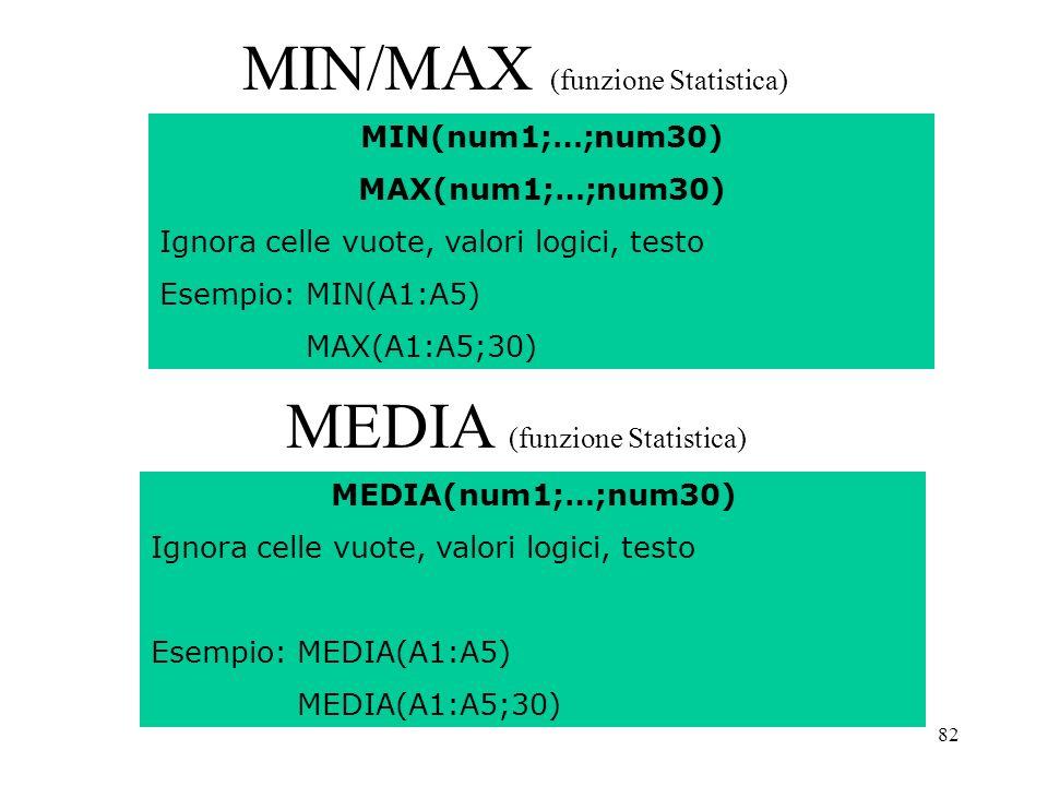 82 MIN/MAX (funzione Statistica) MIN(num1;…;num30) MAX(num1;…;num30) Ignora celle vuote, valori logici, testo Esempio: MIN(A1:A5) MAX(A1:A5;30) MEDIA (funzione Statistica) MEDIA(num1;…;num30) Ignora celle vuote, valori logici, testo Esempio: MEDIA(A1:A5) MEDIA(A1:A5;30)