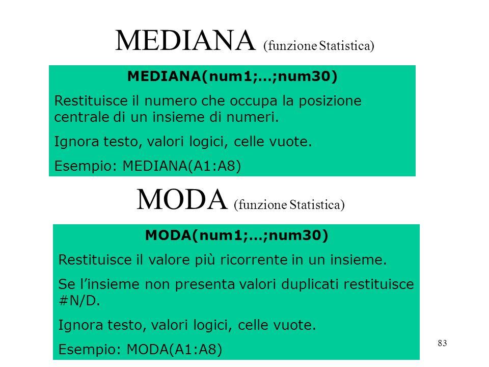 83 MEDIANA (funzione Statistica) MEDIANA(num1;…;num30) Restituisce il numero che occupa la posizione centrale di un insieme di numeri.