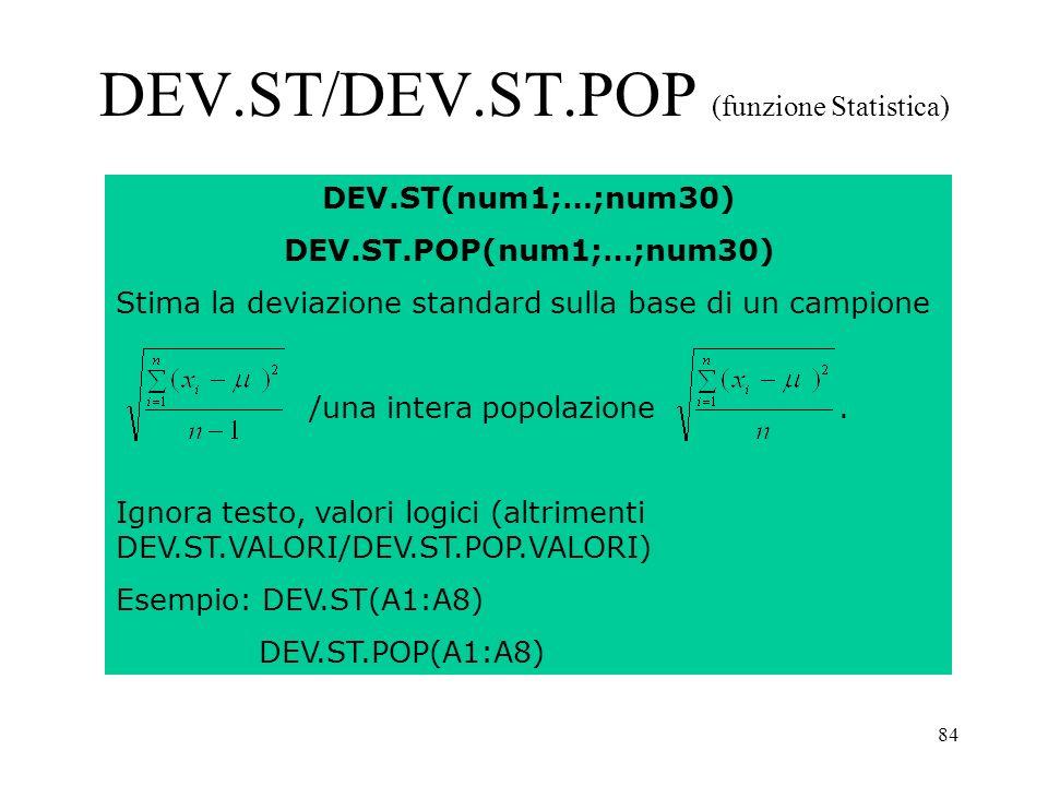 84 DEV.ST/DEV.ST.POP (funzione Statistica) DEV.ST(num1;…;num30) DEV.ST.POP(num1;…;num30) Stima la deviazione standard sulla base di un campione /una intera popolazione.