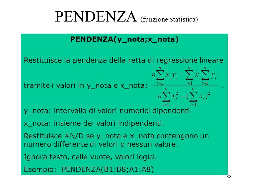 88 PENDENZA (funzione Statistica) PENDENZA(y_nota;x_nota) Restituisce la pendenza della retta di regressione lineare tramite i valori in y_nota e x_nota:.
