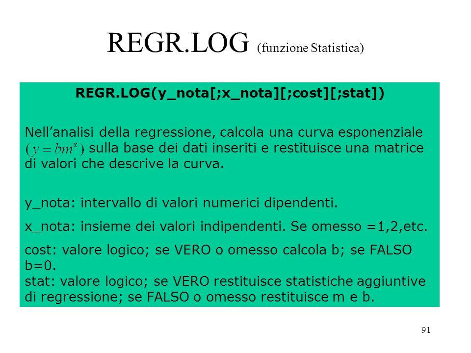 91 REGR.LOG (funzione Statistica) REGR.LOG(y_nota[;x_nota][;cost][;stat]) Nellanalisi della regressione, calcola una curva esponenziale sulla base dei dati inseriti e restituisce una matrice di valori che descrive la curva.