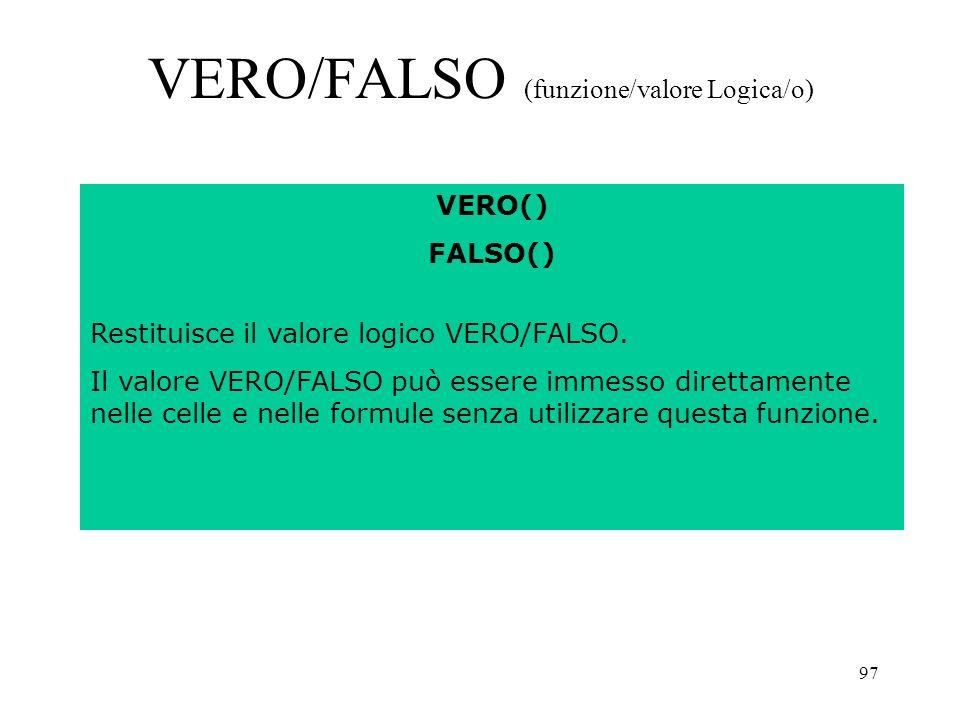 97 VERO/FALSO (funzione/valore Logica/o) VERO() FALSO() Restituisce il valore logico VERO/FALSO.