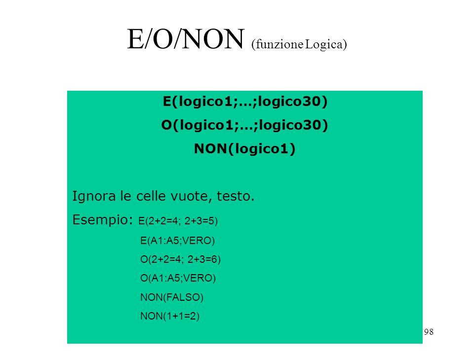98 E/O/NON (funzione Logica) E(logico1;…;logico30) O(logico1;…;logico30) NON(logico1) Ignora le celle vuote, testo.