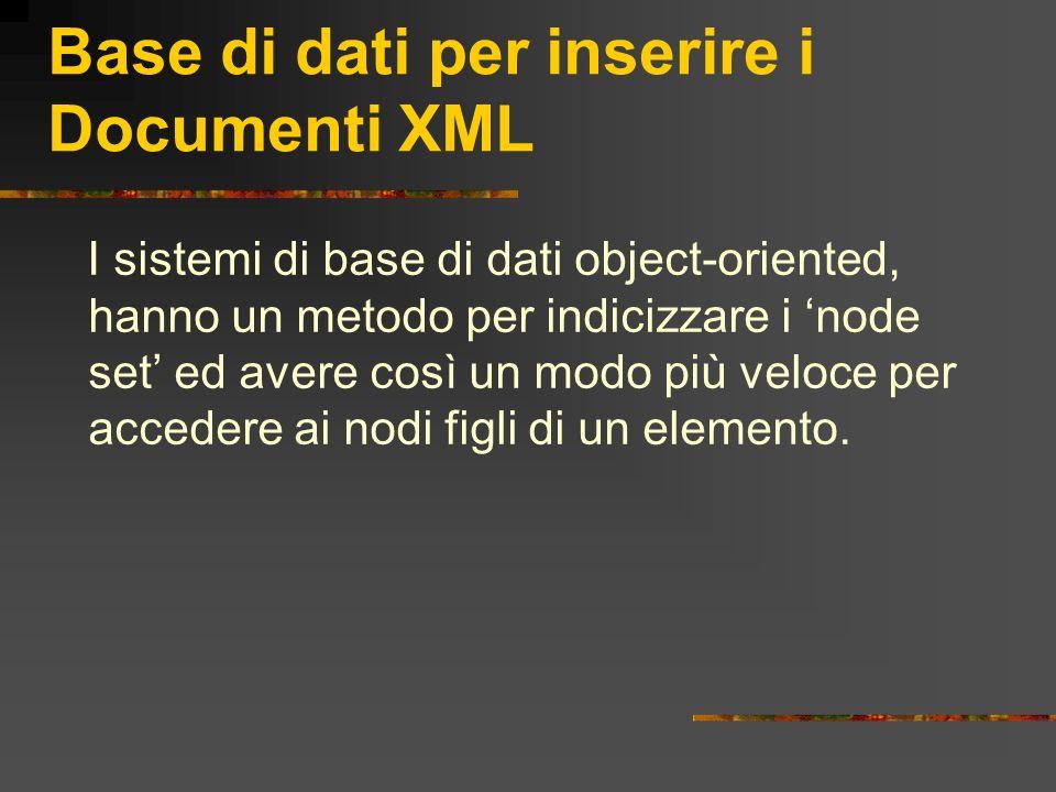Base di dati per inserire i Documenti XML I sistemi di base di dati object-oriented, hanno un metodo per indicizzare i node set ed avere così un modo