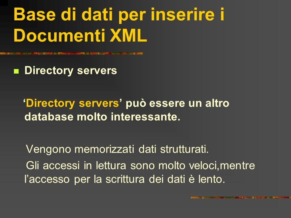 Base di dati per inserire i Documenti XML Directory servers Directory servers può essere un altro database molto interessante. Vengono memorizzati dat
