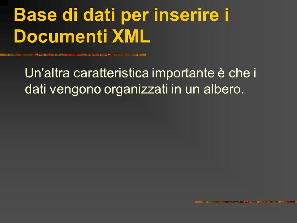 Base di dati per inserire i Documenti XML Un'altra caratteristica importante è che i dati vengono organizzati in un albero.