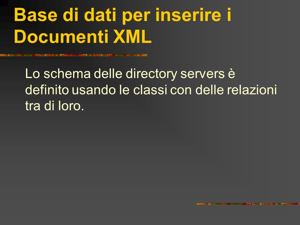 Base di dati per inserire i Documenti XML Lo schema delle directory servers è definito usando le classi con delle relazioni tra di loro.