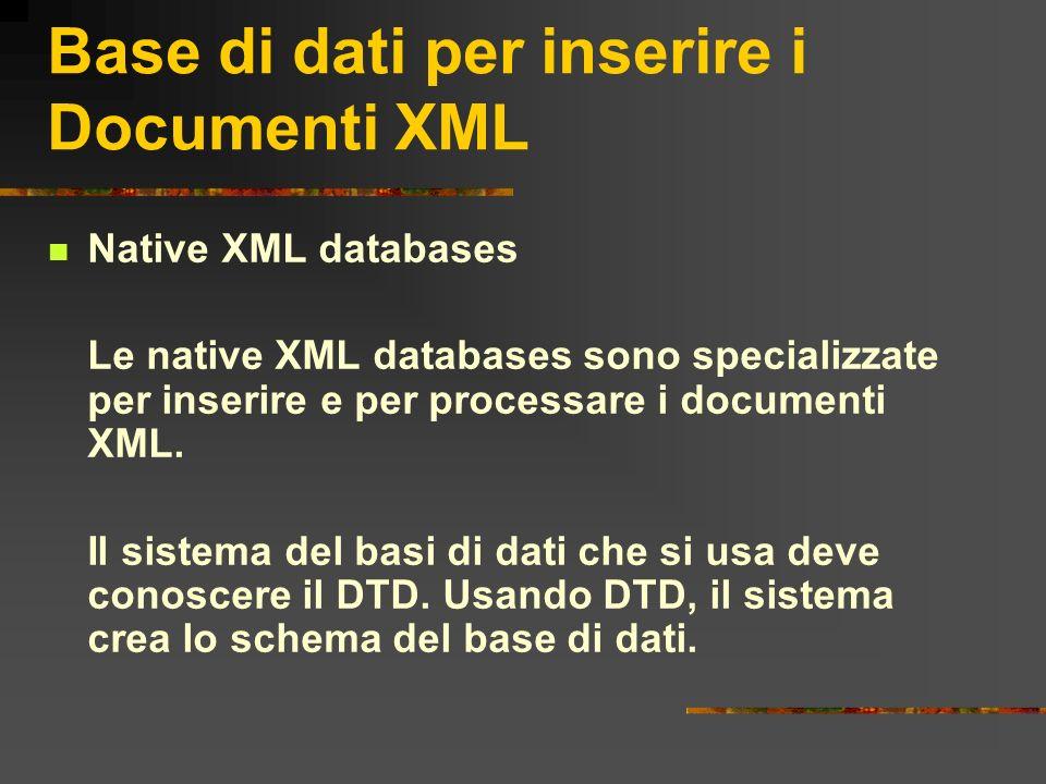 Base di dati per inserire i Documenti XML Native XML databases Le native XML databases sono specializzate per inserire e per processare i documenti XM