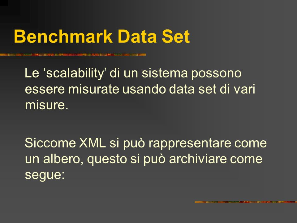 Benchmark Data Set Le scalability di un sistema possono essere misurate usando data set di vari misure. Siccome XML si può rappresentare come un alber