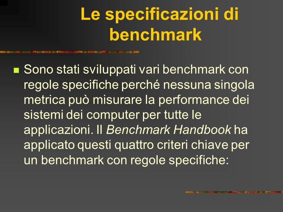 Le specificazioni di benchmark Sono stati sviluppati vari benchmark con regole specifiche perché nessuna singola metrica può misurare la performance d