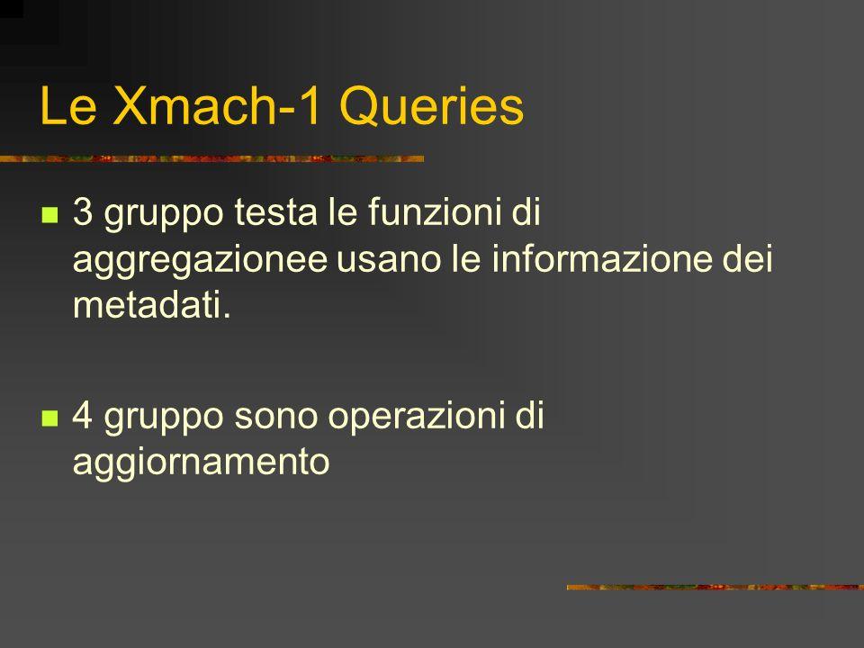 Le Xmach-1 Queries 3 gruppo testa le funzioni di aggregazionee usano le informazione dei metadati. 4 gruppo sono operazioni di aggiornamento