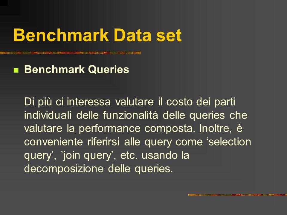 Benchmark Data set Benchmark Queries Di più ci interessa valutare il costo dei parti individuali delle funzionalità delle queries che valutare la perf