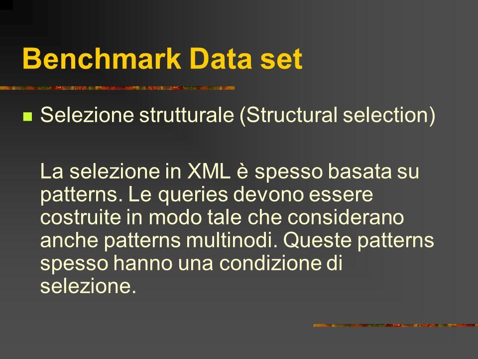 Benchmark Data set Selezione strutturale (Structural selection) La selezione in XML è spesso basata su patterns. Le queries devono essere costruite in