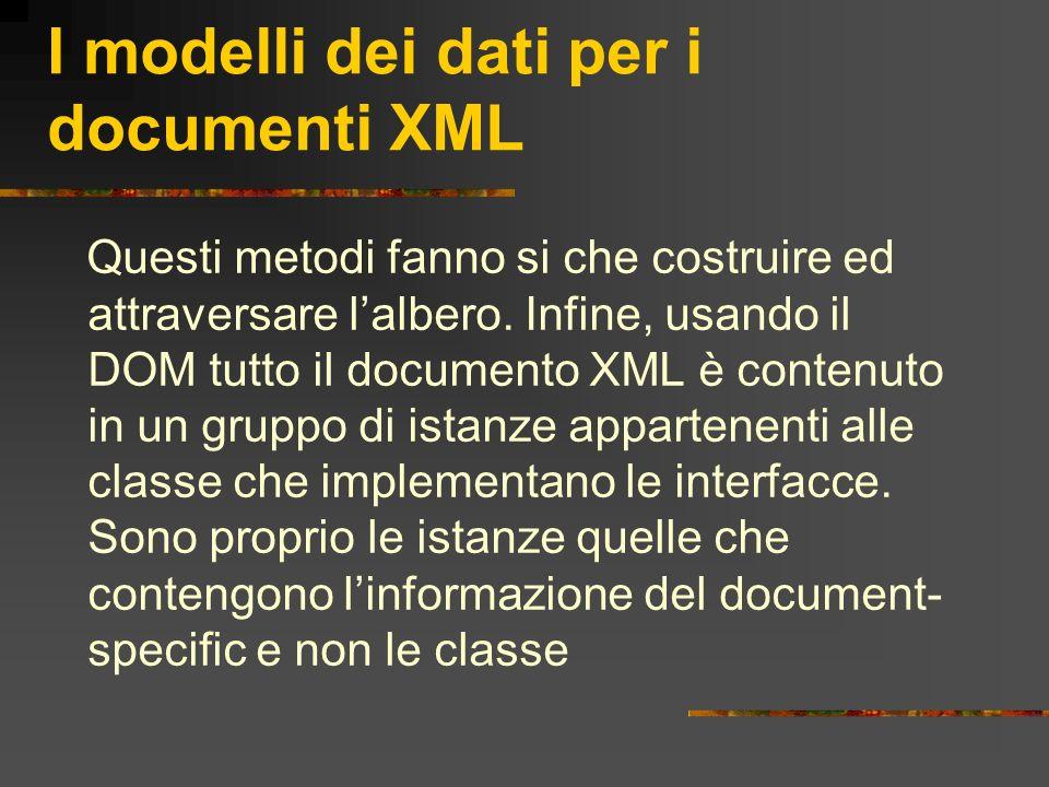 I modelli dei dati per i documenti XML Questi metodi fanno si che costruire ed attraversare lalbero. Infine, usando il DOM tutto il documento XML è co