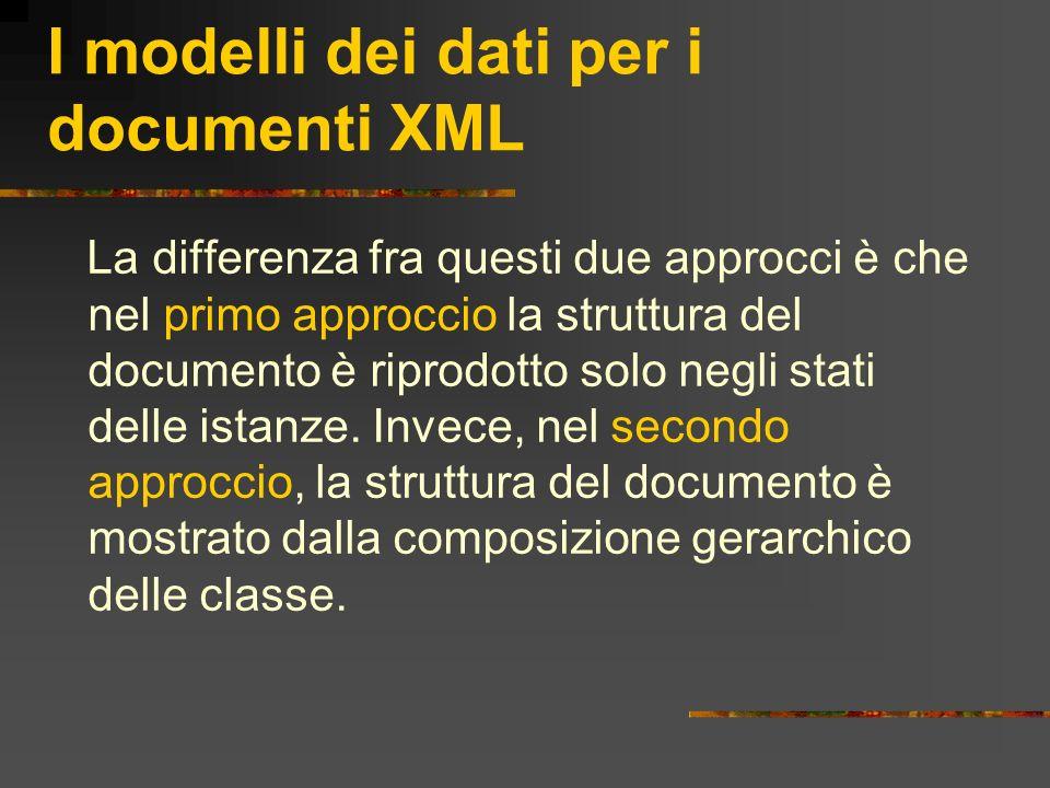 I modelli dei dati per i documenti XML La differenza fra questi due approcci è che nel primo approccio la struttura del documento è riprodotto solo ne