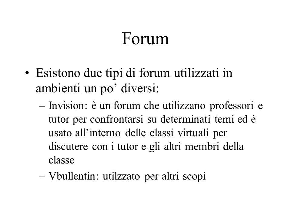 Forum Esistono due tipi di forum utilizzati in ambienti un po diversi: –Invision: è un forum che utilizzano professori e tutor per confrontarsi su determinati temi ed è usato allinterno delle classi virtuali per discutere con i tutor e gli altri membri della classe –Vbullentin: utilzzato per altri scopi