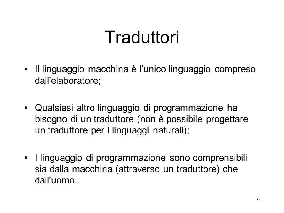 6 Traduttori Il linguaggio macchina è lunico linguaggio compreso dallelaboratore; Qualsiasi altro linguaggio di programmazione ha bisogno di un tradut