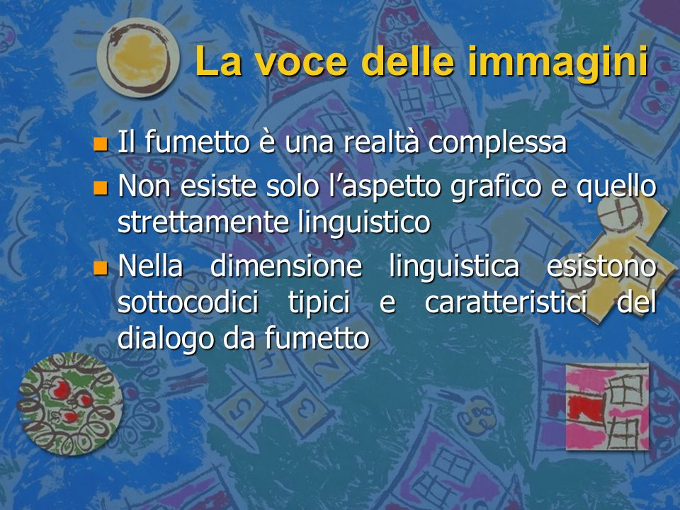 La voce delle immagini n Non si opera una semplice trascrizione della parola orale n Il testo è formato da parola e disegno e linterrelazione è talmente forte da contribuire alla formazione di un genere a parte n Testo + Immagine (- Polisemia, + Diegesi)