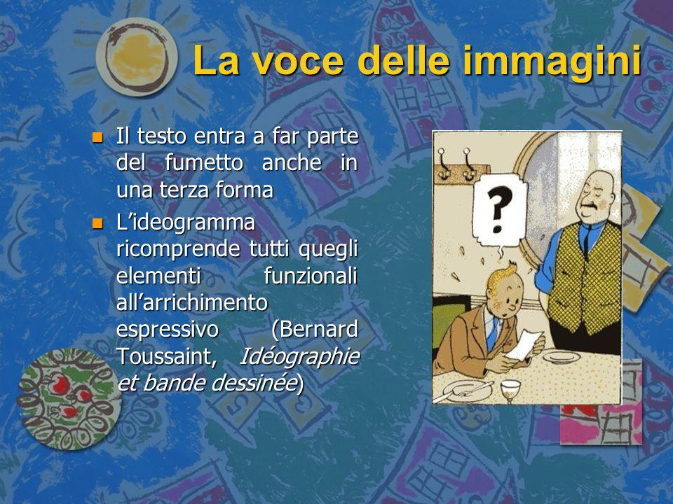 La voce delle immagini n La parola è presente anche in funzione onomatopeica al fine di riprodurre un suono ma anche consentire lo svolgimento della narrazione n Sono elementi che non appartengono né al dialogo dei personaggi né allintervento del narratore