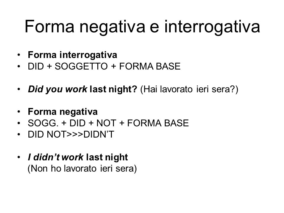 Forma negativa e interrogativa Forma interrogativa DID + SOGGETTO + FORMA BASE Did you work last night? (Hai lavorato ieri sera?) Forma negativa SOGG.
