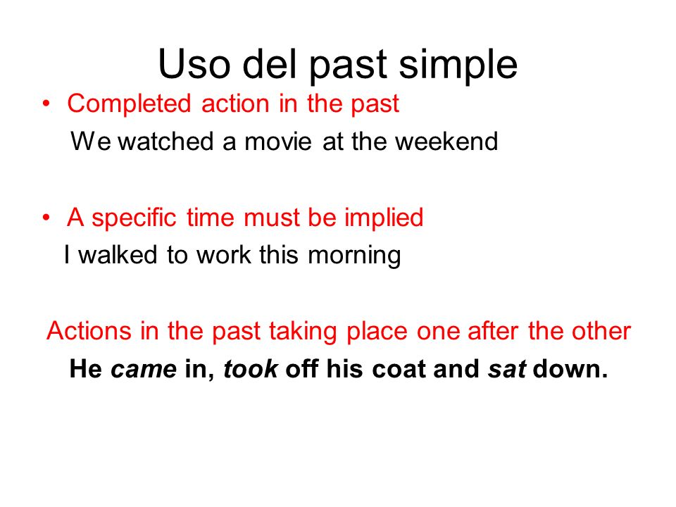 Uso del past simple Completed action in the past We watched a movie at the weekend A specific time must be implied I walked to work this morning Actio