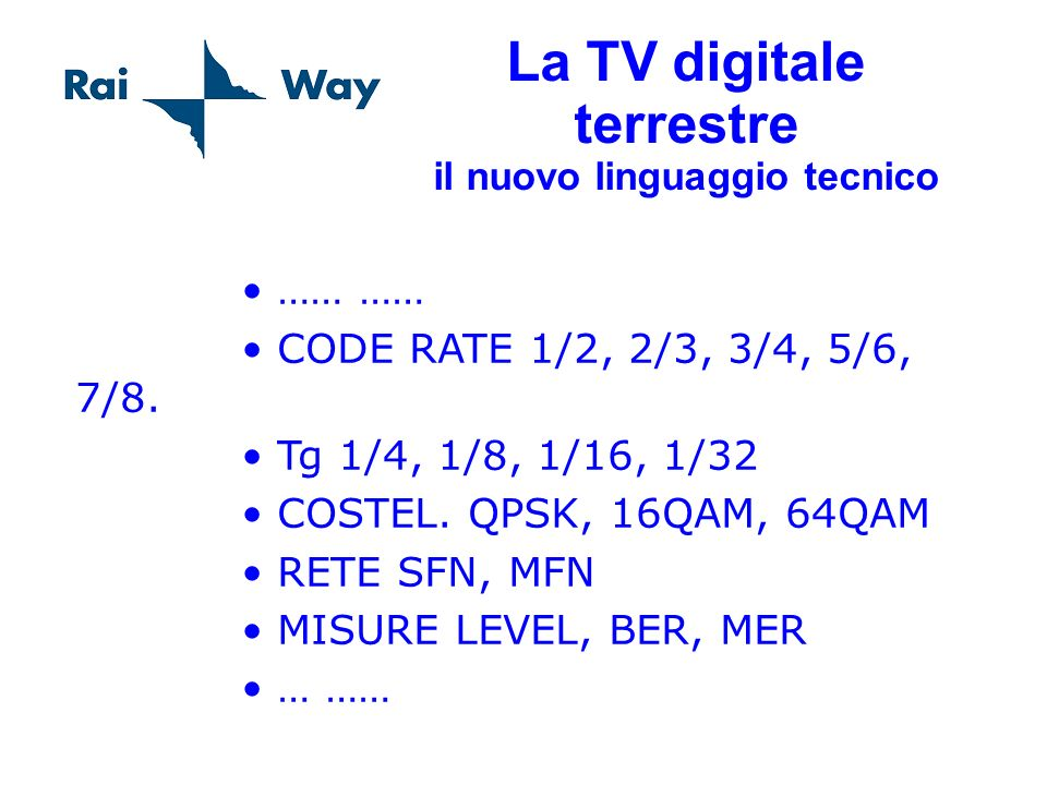 La TV digitale terrestre il nuovo linguaggio tecnico …… …… CODE RATE 1/2, 2/3, 3/4, 5/6, 7/8. Tg 1/4, 1/8, 1/16, 1/32 COSTEL. QPSK, 16QAM, 64QAM RETE