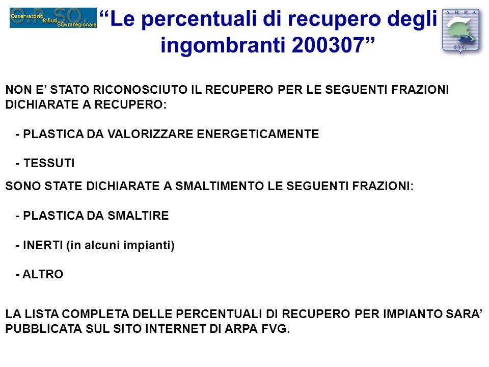 Le percentuali di recupero degli ingombranti 200307 NON E STATO RICONOSCIUTO IL RECUPERO PER LE SEGUENTI FRAZIONI DICHIARATE A RECUPERO: - PLASTICA DA VALORIZZARE ENERGETICAMENTE - TESSUTI SONO STATE DICHIARATE A SMALTIMENTO LE SEGUENTI FRAZIONI: - PLASTICA DA SMALTIRE - INERTI (in alcuni impianti) - ALTRO LA LISTA COMPLETA DELLE PERCENTUALI DI RECUPERO PER IMPIANTO SARA PUBBLICATA SUL SITO INTERNET DI ARPA FVG.