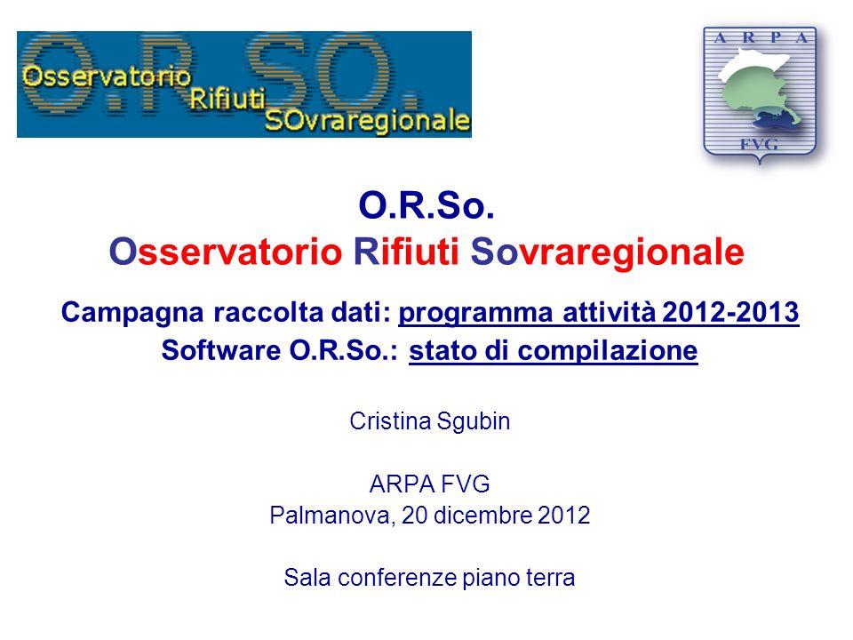 O.R.So. Osservatorio Rifiuti Sovraregionale Campagna raccolta dati: programma attività 2012-2013 Software O.R.So.: stato di compilazione Cristina Sgub