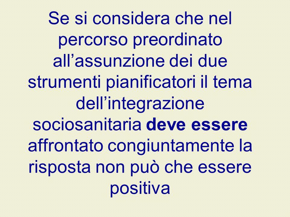 Se si considera che nel percorso preordinato allassunzione dei due strumenti pianificatori il tema dellintegrazione sociosanitaria deve essere affrontato congiuntamente la risposta non può che essere positiva