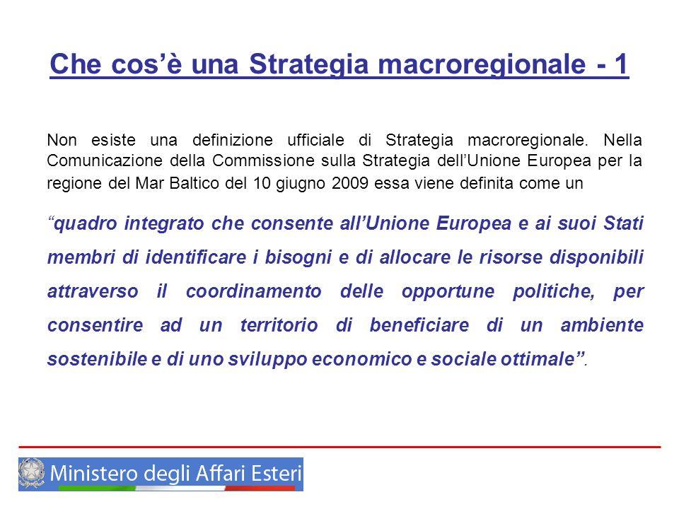 Che cosè una Strategia macroregionale - 2 La Macroregione può dunque essere definita come unaggregazione di regioni intesa come unarea che include territori parti di diversi Paesi o regioni, associati da una o più caratteristiche o sfide comuni.