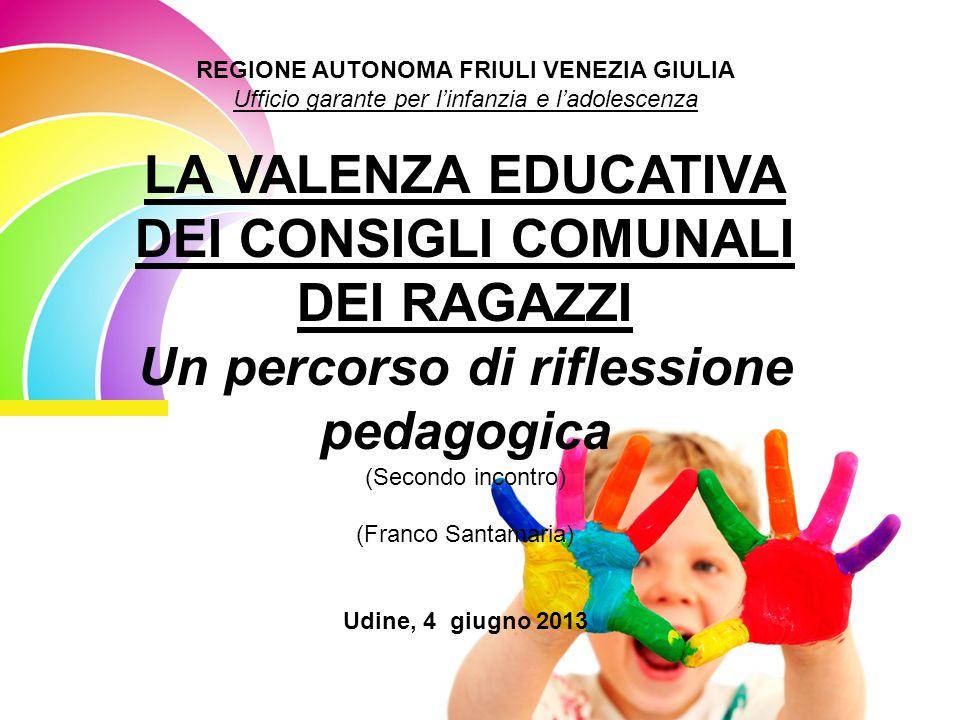 REGIONE AUTONOMA FRIULI VENEZIA GIULIA Ufficio garante per linfanzia e ladolescenza LA VALENZA EDUCATIVA DEI CONSIGLI COMUNALI DEI RAGAZZI Un percorso di riflessione pedagogica (Secondo incontro) (Franco Santamaria) Udine, 4 giugno 2013