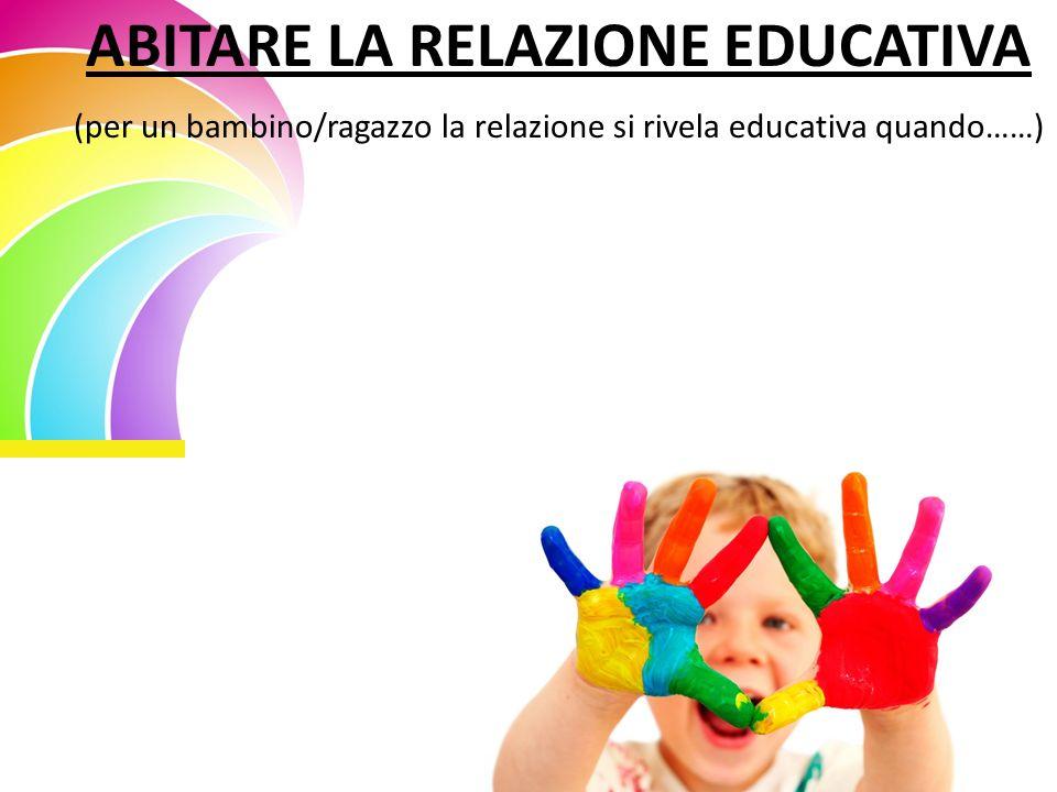 ABITARE LA RELAZIONE EDUCATIVA (per un bambino/ragazzo la relazione si rivela educativa quando……)