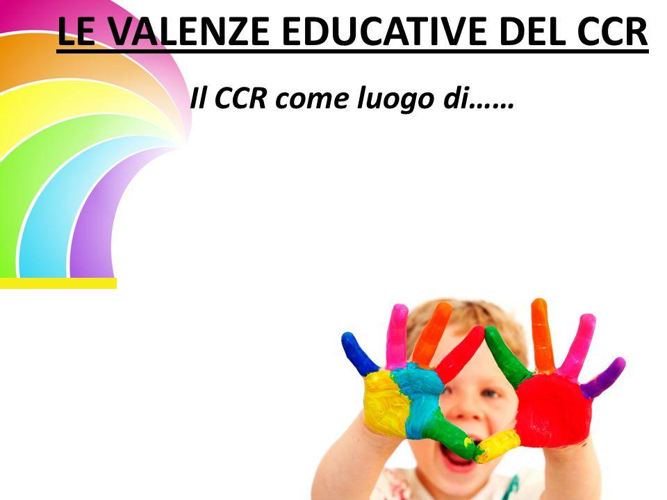 LE VALENZE EDUCATIVE DEL CCR Il CCR come luogo di……