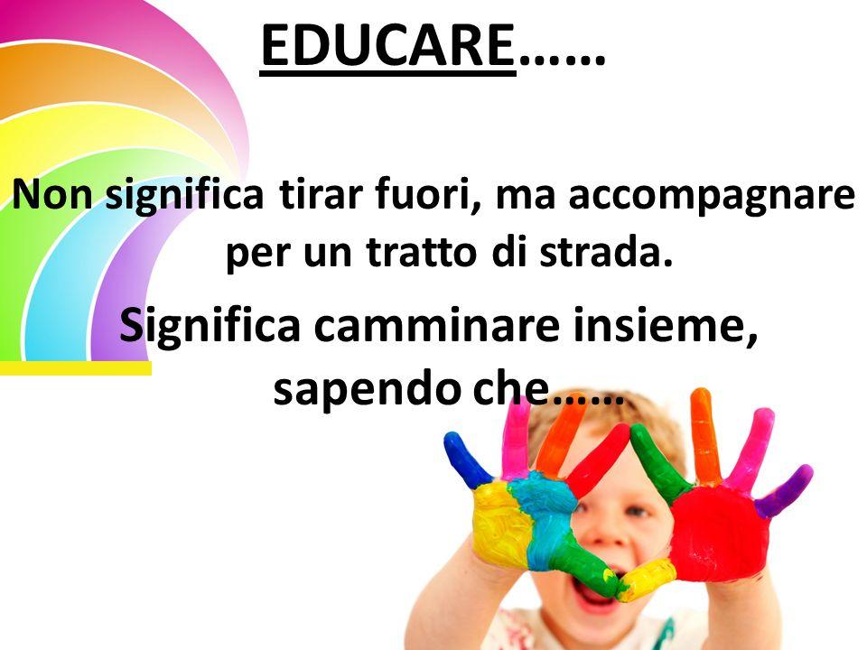 EDUCARE…… Non significa tirar fuori, ma accompagnare per un tratto di strada. Significa camminare insieme, sapendo che……