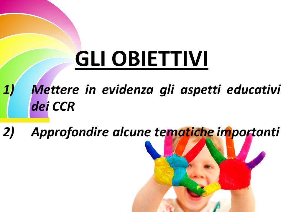 GLI OBIETTIVI 1)Mettere in evidenza gli aspetti educativi dei CCR 2)Approfondire alcune tematiche importanti