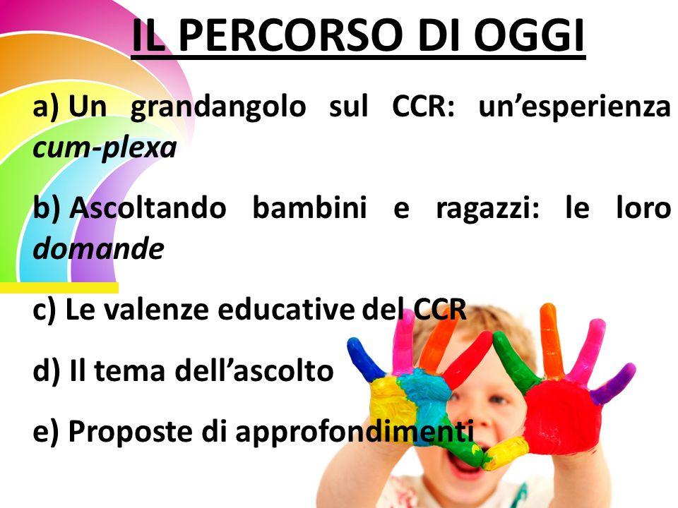 IL PERCORSO DI OGGI a) Un grandangolo sul CCR: unesperienza cum-plexa b) Ascoltando bambini e ragazzi: le loro domande c) Le valenze educative del CCR
