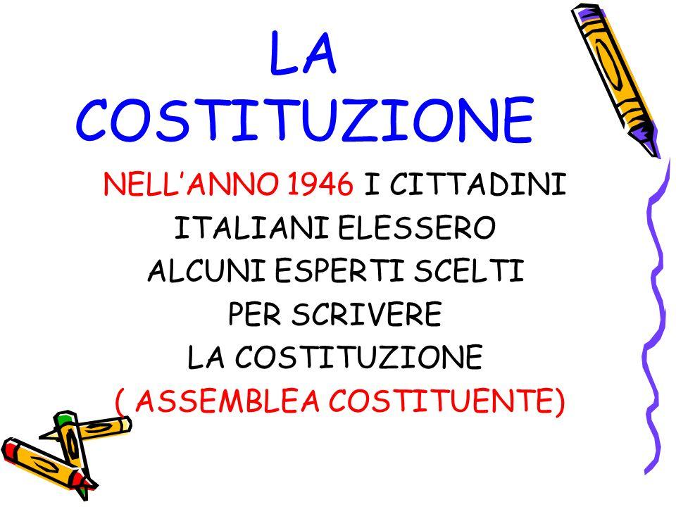 LA COSTITUZIONE NELLANNO 1946 I CITTADINI ITALIANI ELESSERO ALCUNI ESPERTI SCELTI PER SCRIVERE LA COSTITUZIONE ( ASSEMBLEA COSTITUENTE)