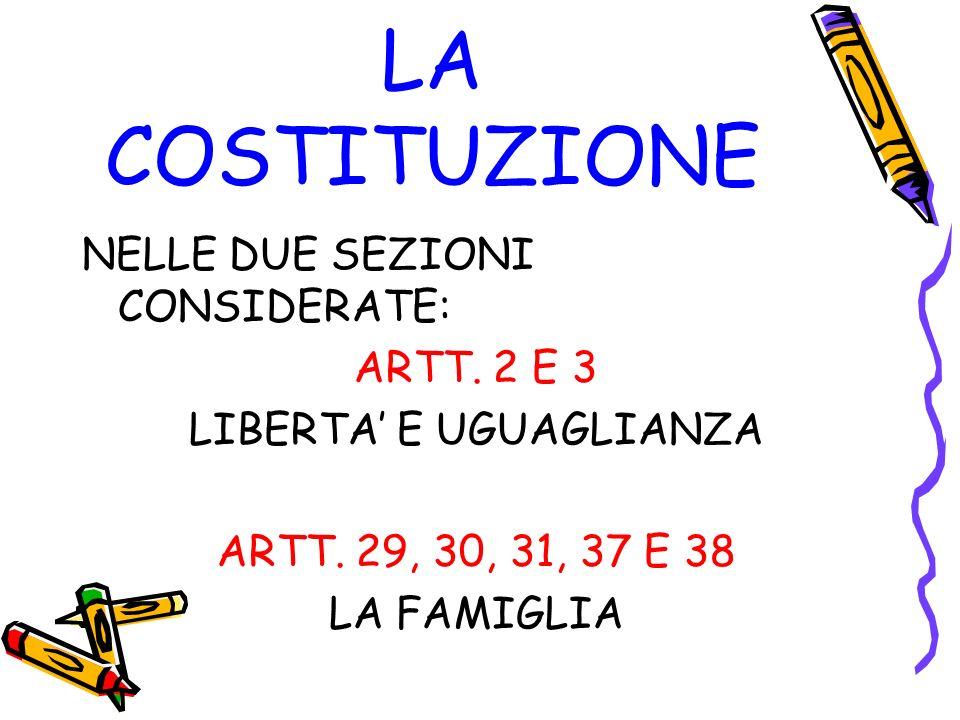LA COSTITUZIONE NELLE DUE SEZIONI CONSIDERATE: ARTT. 2 E 3 LIBERTA E UGUAGLIANZA ARTT. 29, 30, 31, 37 E 38 LA FAMIGLIA