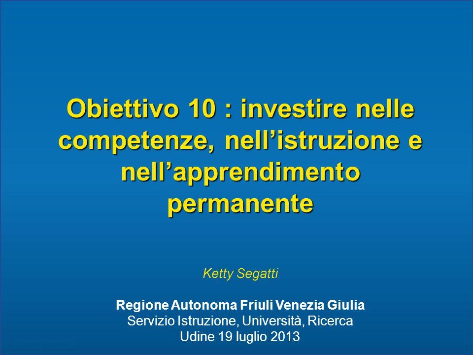 Obiettivo 10 : investire nelle competenze, nellistruzione e nellapprendimento permanente Ketty Segatti Regione Autonoma Friuli Venezia Giulia Servizio