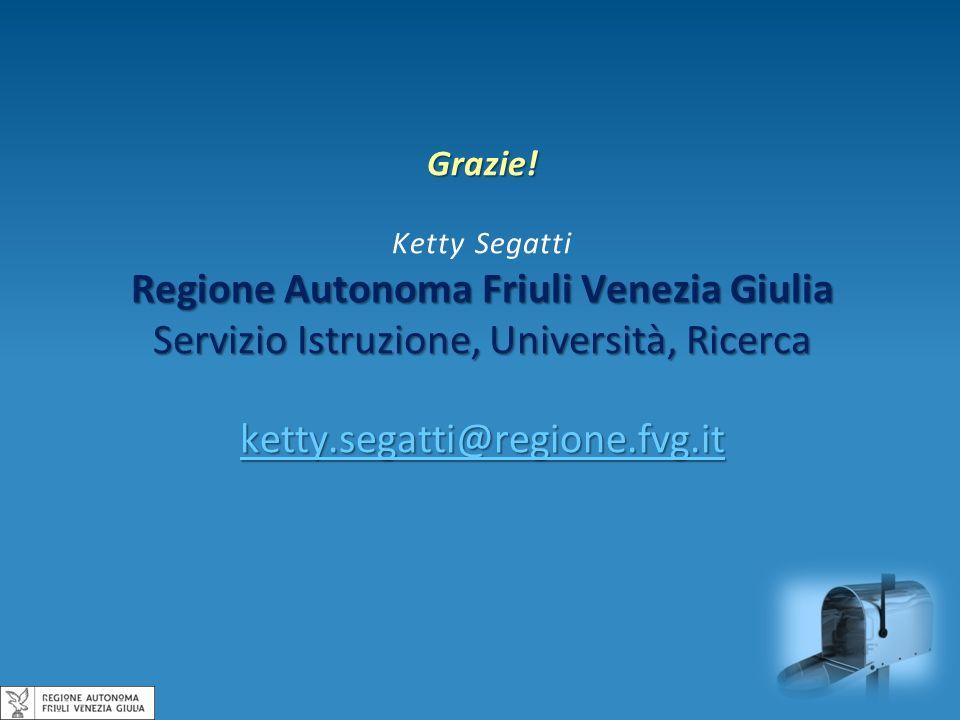 Grazie! Ketty Segatti Regione Autonoma Friuli Venezia Giulia Servizio Istruzione, Università, Ricerca ketty.segatti@regione.fvg.it
